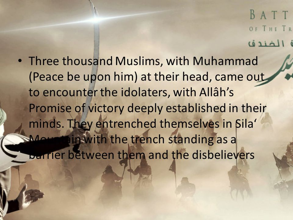Three thousand Muslims, with Muhammad (Peace be upon him) at their head, came out to encounter the idolaters, with Allâh's Promise of victory deeply established in their minds.