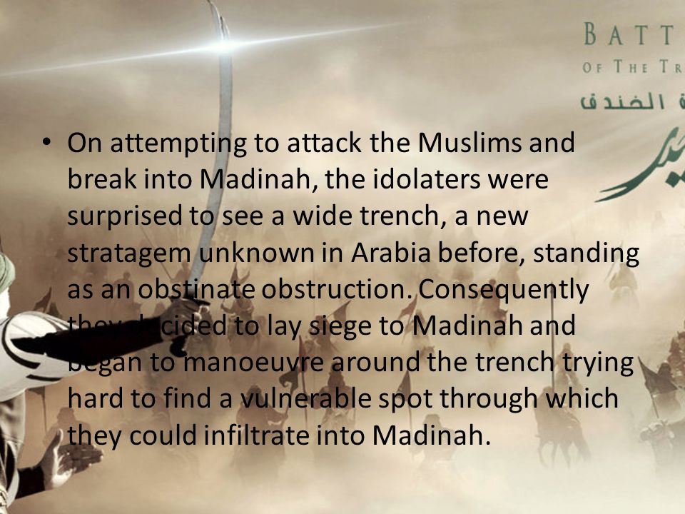 On attempting to attack the Muslims and break into Madinah, the idolaters were surprised to see a wide trench, a new stratagem unknown in Arabia before, standing as an obstinate obstruction.