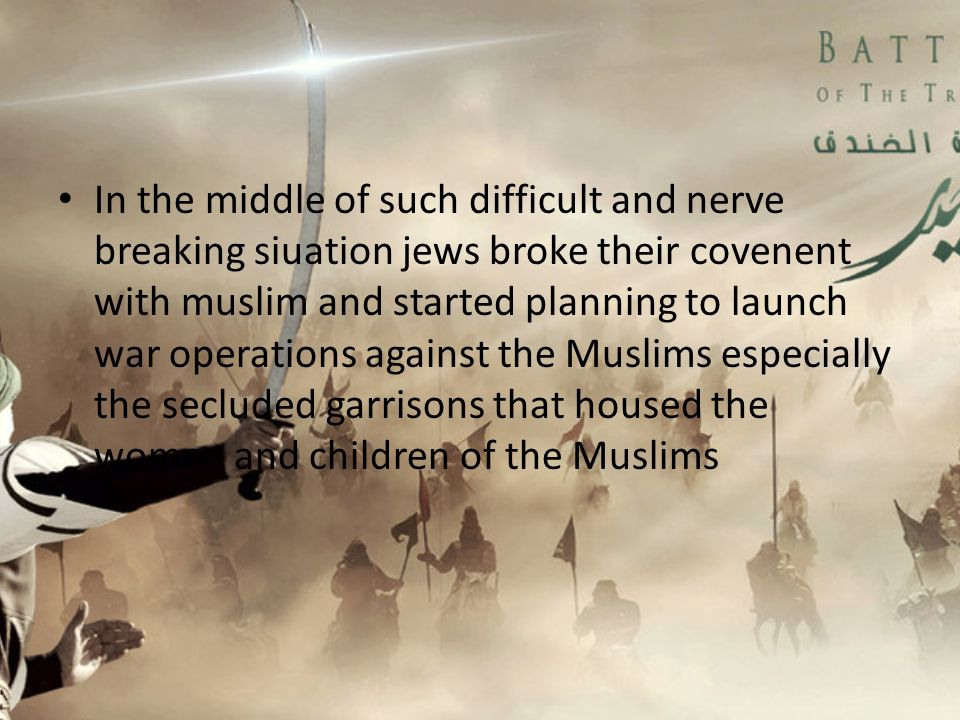 In the middle of such difficult and nerve breaking siuation jews broke their covenent with muslim and started planning to launch war operations against the Muslims especially the secluded garrisons that housed the women and children of the Muslims