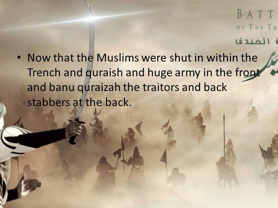 Now that the Muslims were shut in within the Trench and quraish and huge army in the front and banu quraizah the traitors and back stabbers at the back.