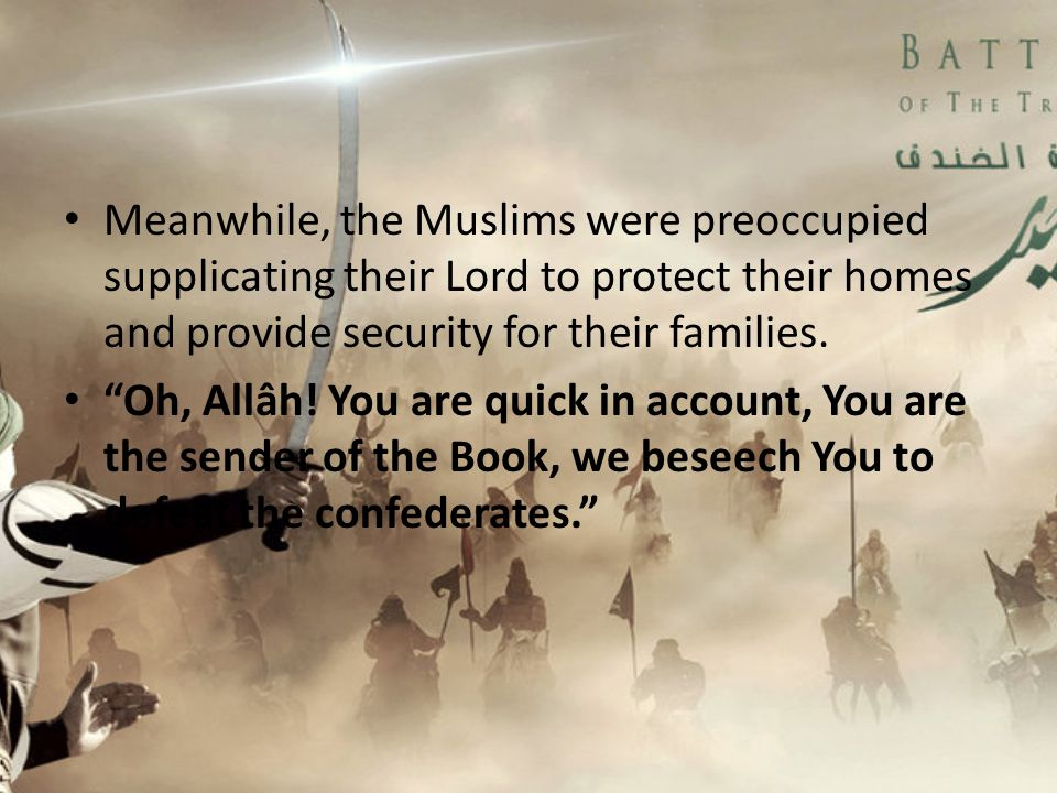 Meanwhile, the Muslims were preoccupied supplicating their Lord to protect their homes and provide security for their families.