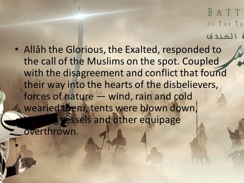 Allâh the Glorious, the Exalted, responded to the call of the Muslims on the spot. Coupled with the disagreement and conflict that found their way into the hearts of the disbelievers, forces of nature — wind, rain and cold wearied them, tents were blown down, cooking vessels and other equipage overthrown.