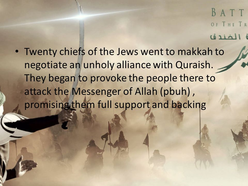 Twenty chiefs of the Jews went to makkah to negotiate an unholy alliance with Quraish.