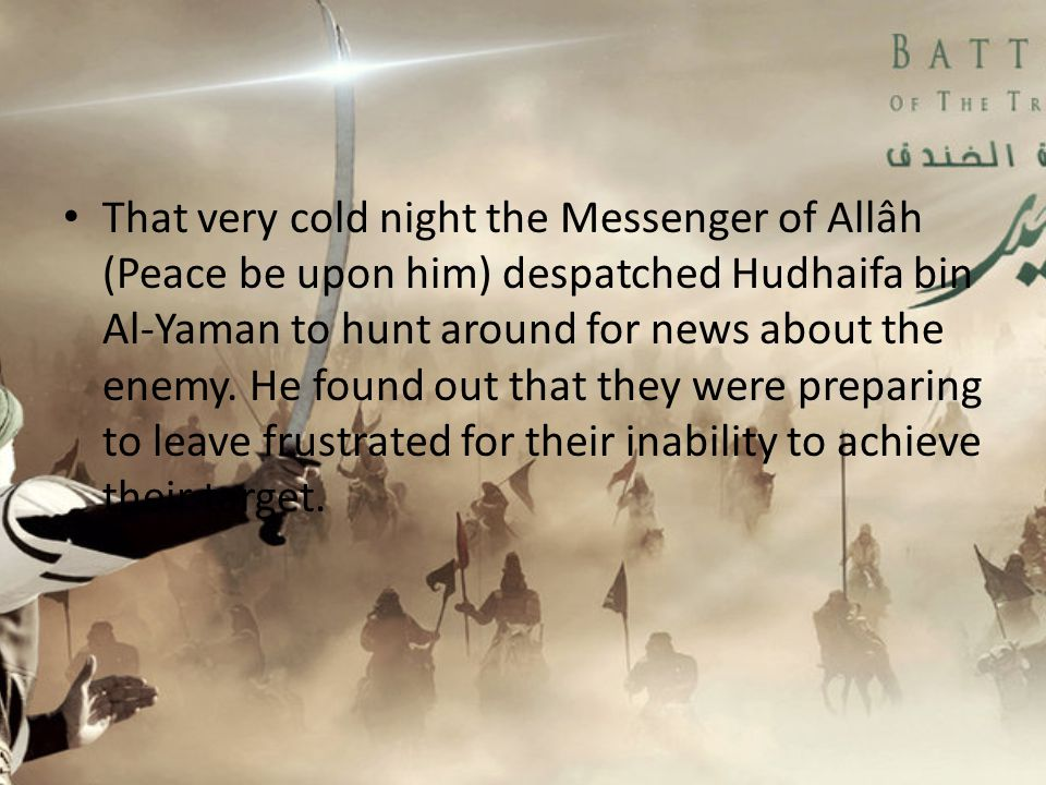 That very cold night the Messenger of Allâh (Peace be upon him) despatched Hudhaifa bin Al-Yaman to hunt around for news about the enemy.