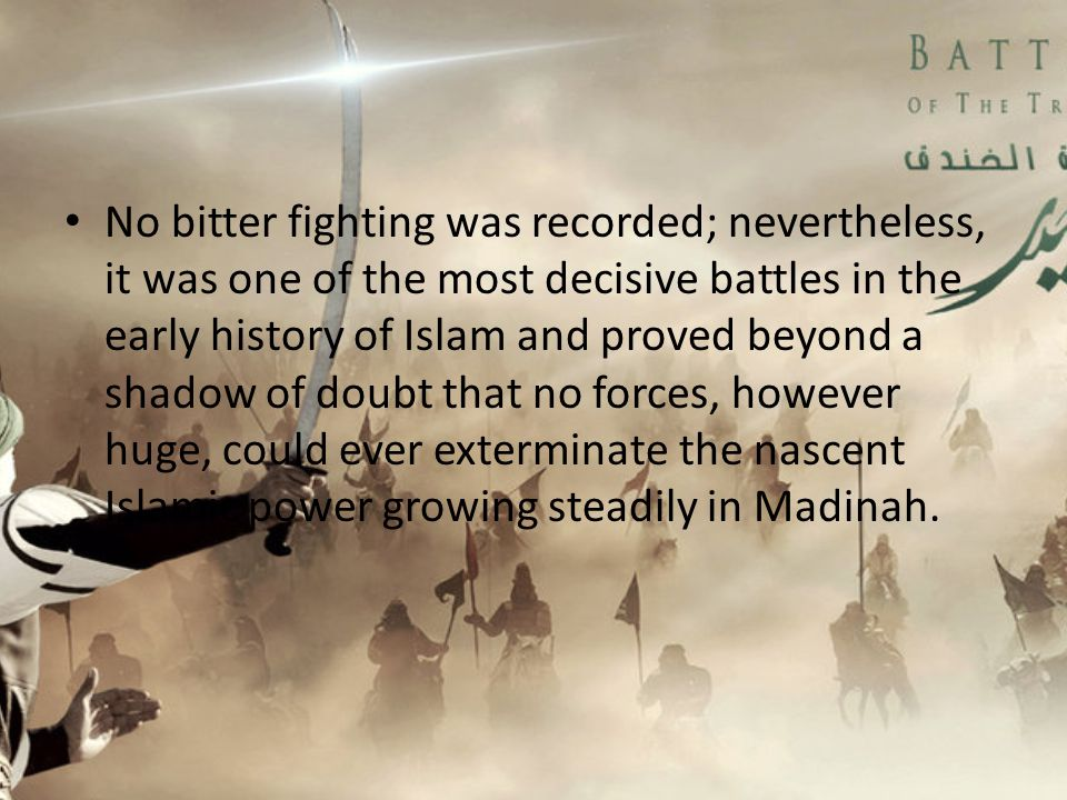No bitter fighting was recorded; nevertheless, it was one of the most decisive battles in the early history of Islam and proved beyond a shadow of doubt that no forces, however huge, could ever exterminate the nascent Islamic power growing steadily in Madinah.