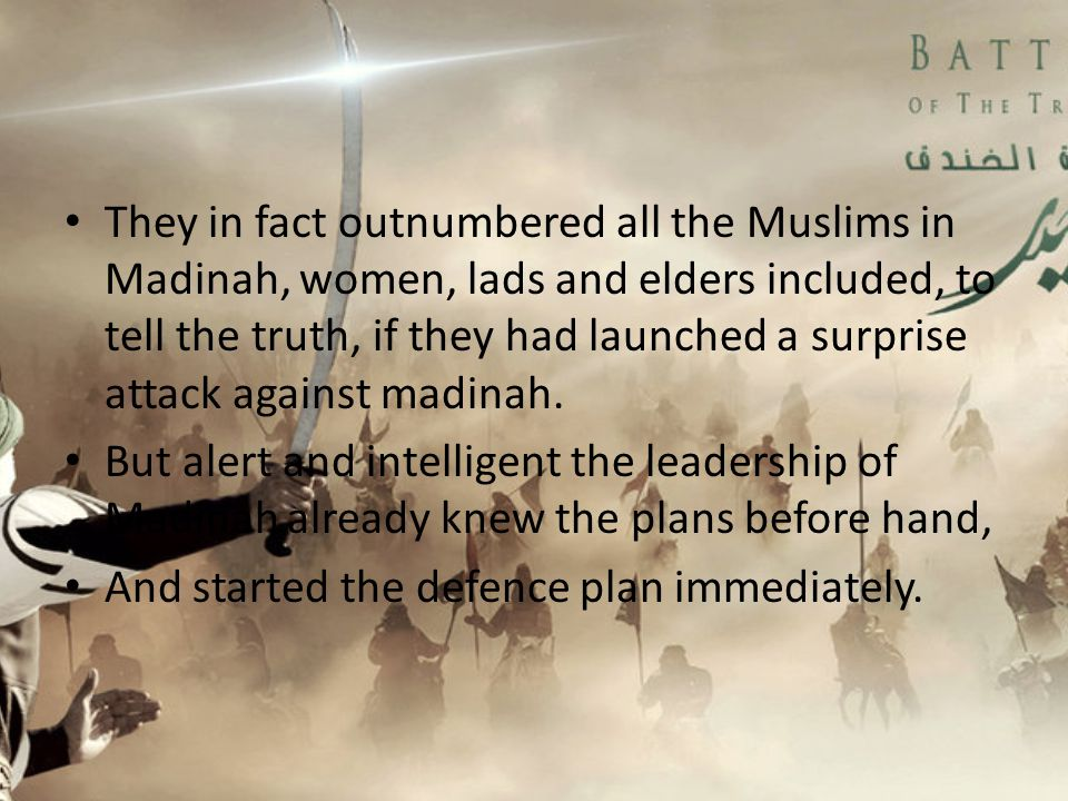 They in fact outnumbered all the Muslims in Madinah, women, lads and elders included, to tell the truth, if they had launched a surprise attack against madinah.