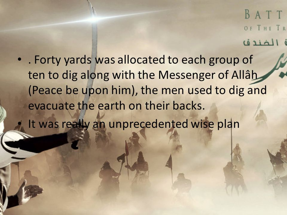 . Forty yards was allocated to each group of ten to dig along with the Messenger of Allâh (Peace be upon him), the men used to dig and evacuate the earth on their backs.