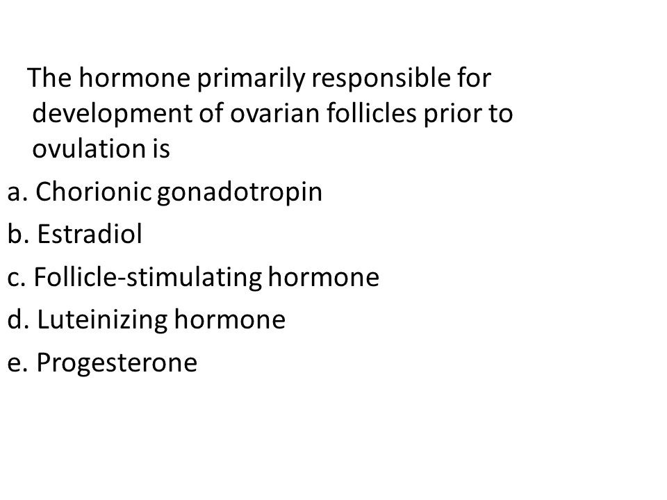 The hormone primarily responsible for development of ovarian follicles prior to ovulation is
