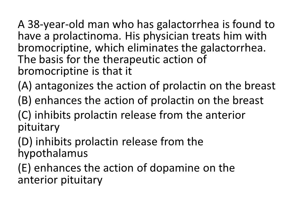A 38-year-old man who has galactorrhea is found to have a prolactinoma