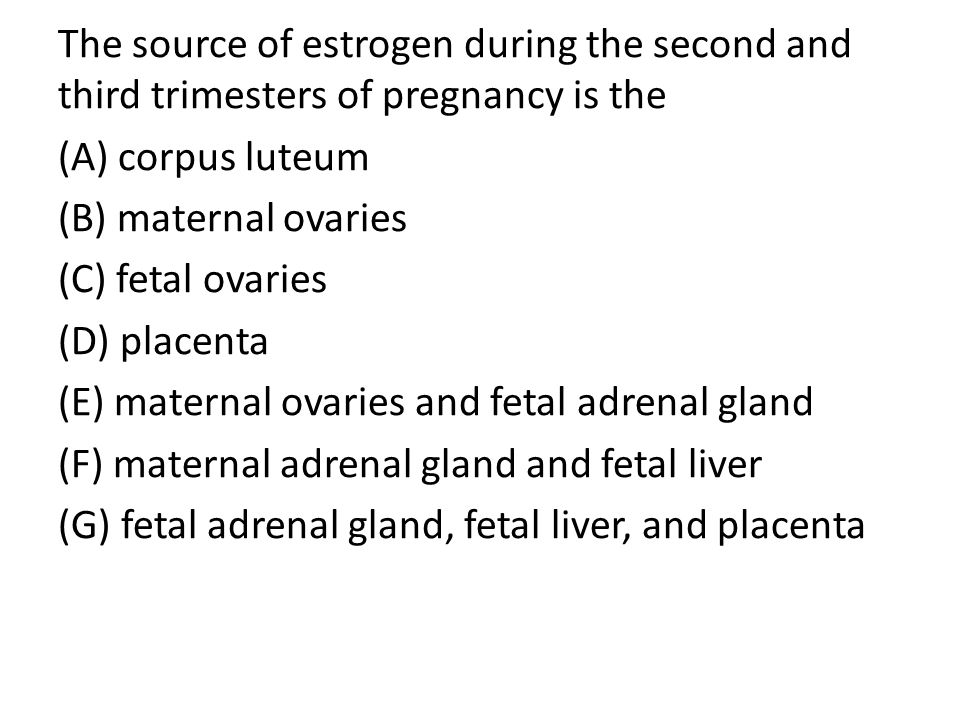 The source of estrogen during the second and third trimesters of pregnancy is the (A) corpus luteum (B) maternal ovaries (C) fetal ovaries (D) placenta (E) maternal ovaries and fetal adrenal gland (F) maternal adrenal gland and fetal liver (G) fetal adrenal gland, fetal liver, and placenta