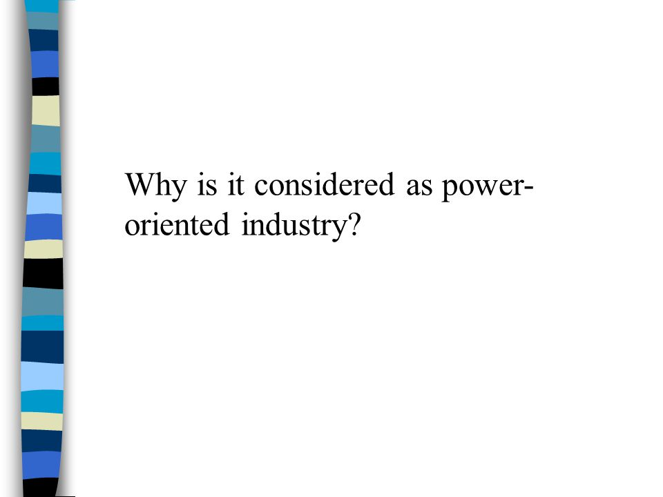 Why is it considered as power-oriented industry