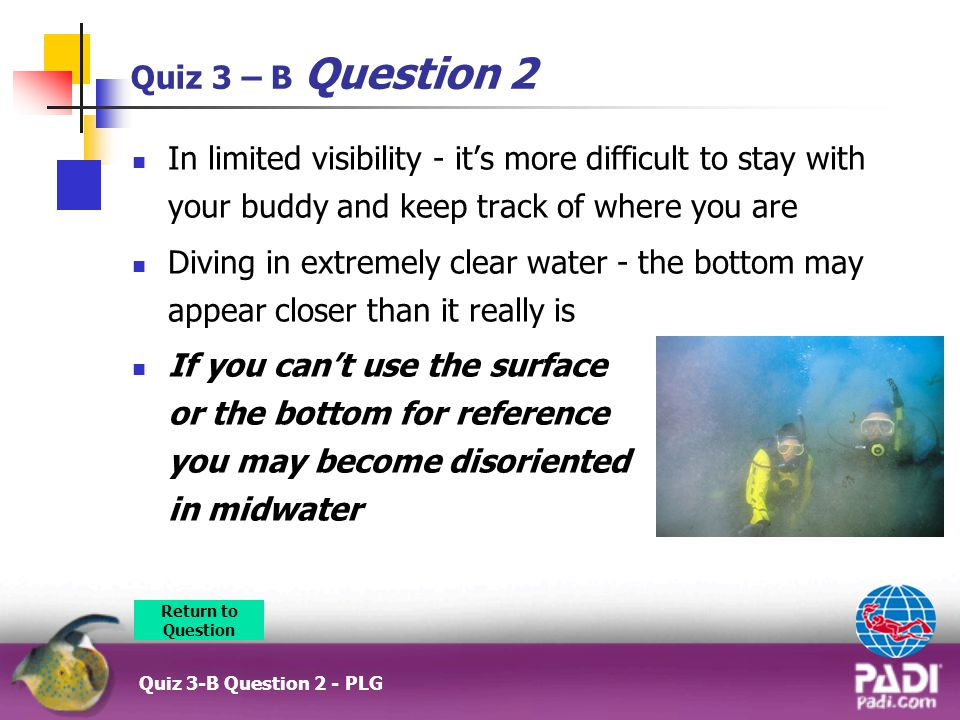 Quiz 3 – B Question 2 In limited visibility - it's more difficult to stay with your buddy and keep track of where you are.