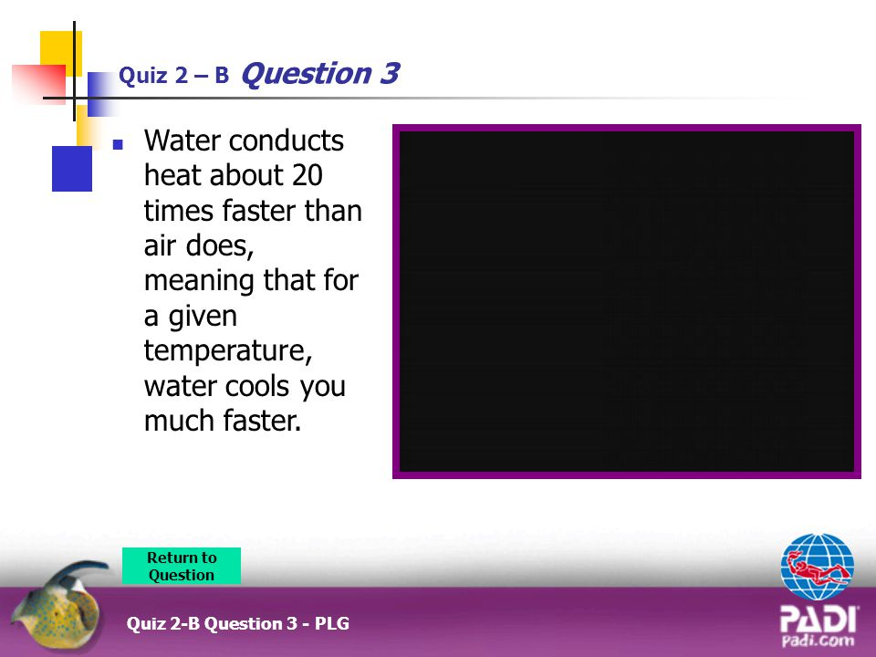 Quiz 2 – B Question 3 Water conducts heat about 20 times faster than air does, meaning that for a given temperature, water cools you much faster.