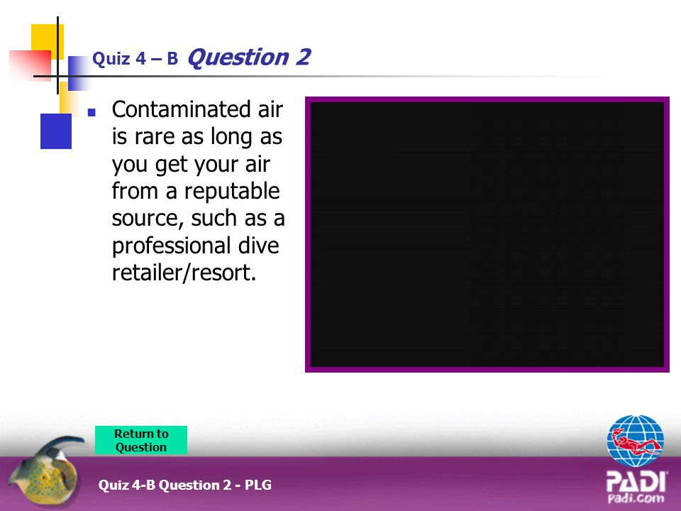 Quiz 4 – B Question 2 Contaminated air is rare as long as you get your air from a reputable source, such as a professional dive retailer/resort.