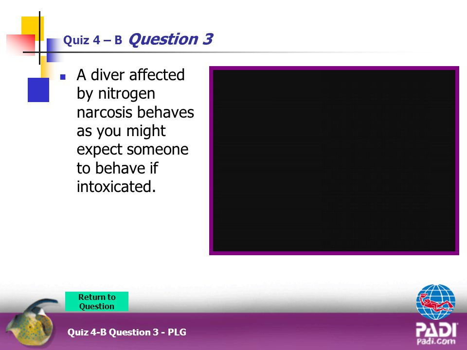 Quiz 4 – B Question 3 A diver affected by nitrogen narcosis behaves as you might expect someone to behave if intoxicated.