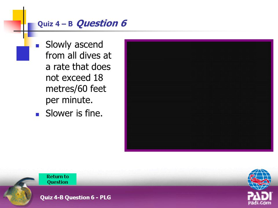 Quiz 4 – B Question 6 Slowly ascend from all dives at a rate that does not exceed 18 metres/60 feet per minute.