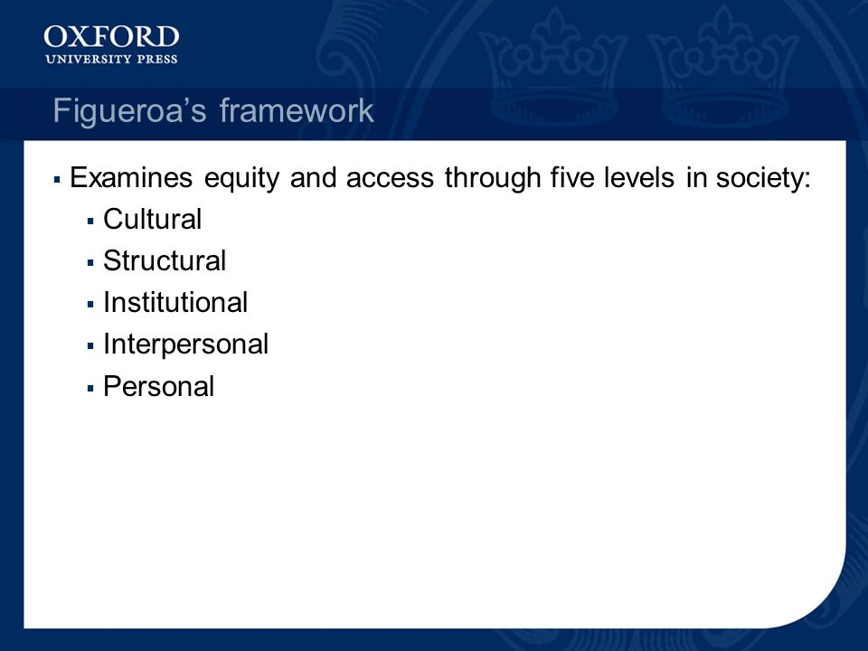 Figueroa's framework Examines equity and access through five levels in society: Cultural. Structural.