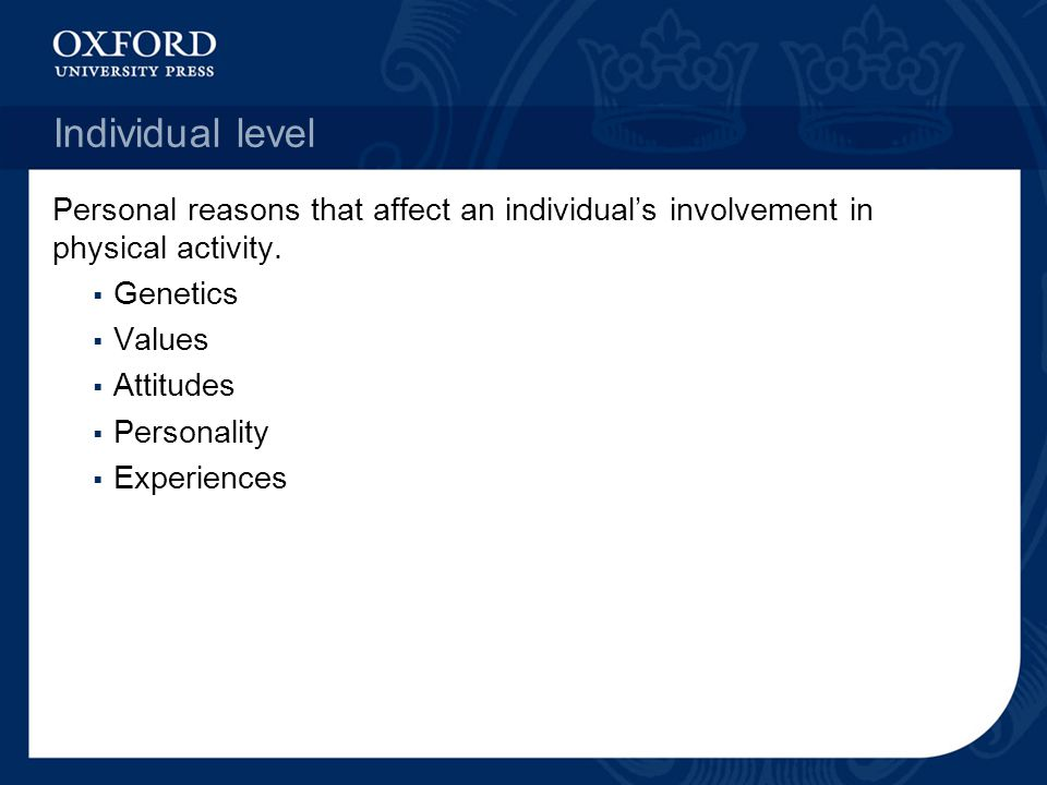 Individual level Personal reasons that affect an individual's involvement in physical activity. Genetics.