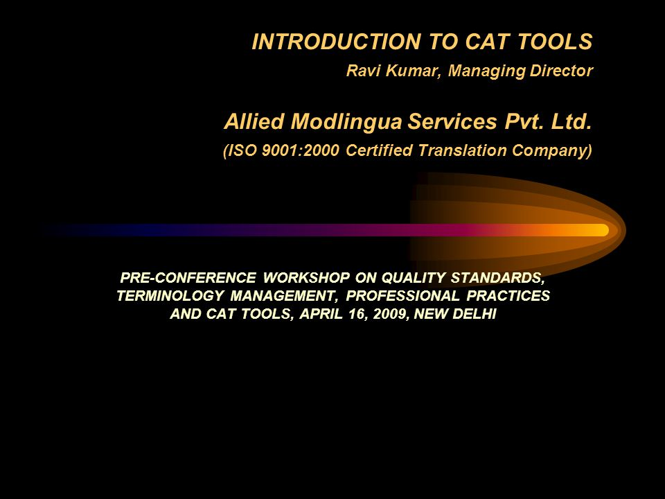INTRODUCTION TO CAT TOOLS Ravi Kumar, Managing Director Allied Modlingua Services Pvt. Ltd. (ISO 9001:2000 Certified Translation Company)