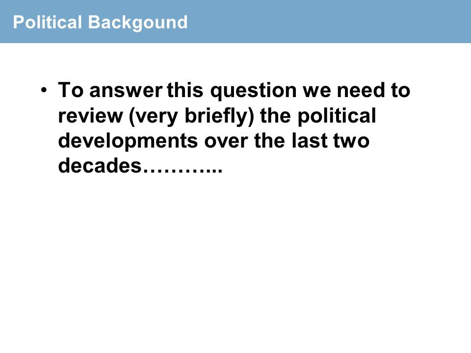 Political Backgound To answer this question we need to review (very briefly) the political developments over the last two decades………...