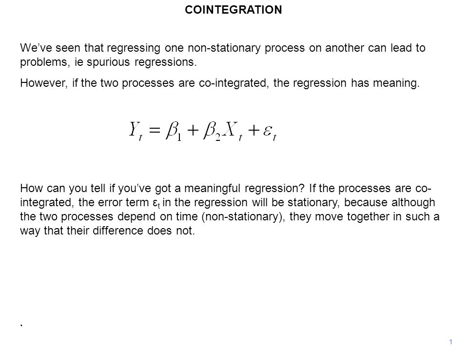 COINTEGRATION We've seen that regressing one non-stationary process on another can lead to problems, ie spurious regressions.