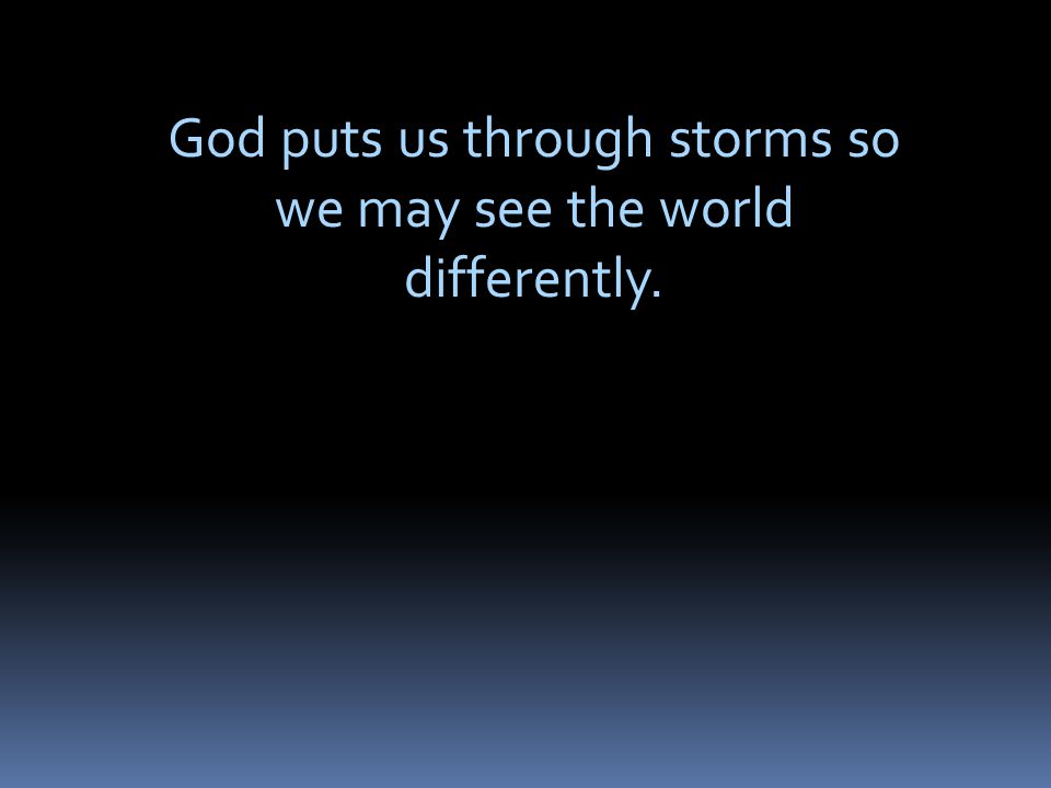 God puts us through storms so we may see the world differently.