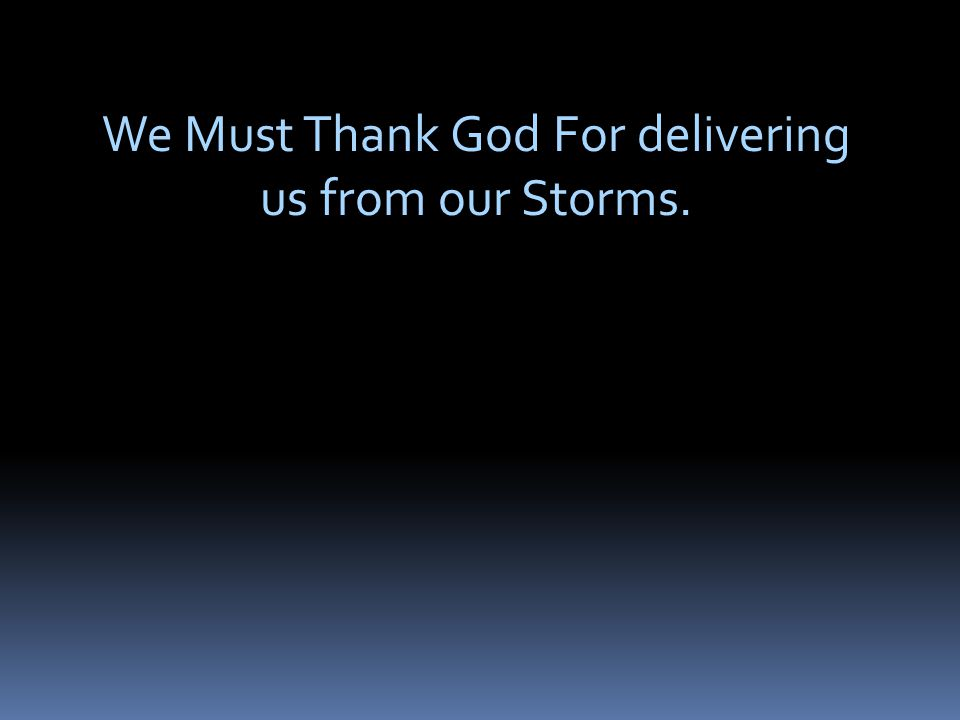 We Must Thank God For delivering us from our Storms.