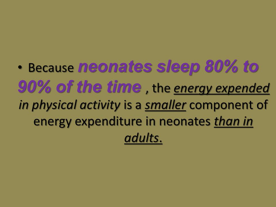 Because neonates sleep 80% to 90% of the time , the energy expended in physical activity is a smaller component of energy expenditure in neonates than in adults.
