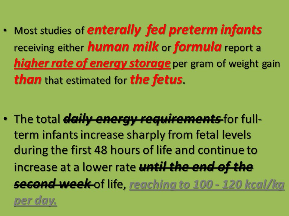 Most studies of enterally fed preterm infants receiving either human milk or formula report a higher rate of energy storage per gram of weight gain than that estimated for the fetus.