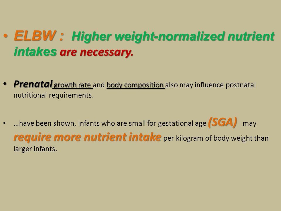 ELBW : Higher weight-normalized nutrient intakes are necessary.