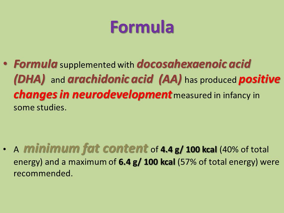 Formula supplemented with docosahexaenoic acid (DHA) and arachidonic acid (AA) has produced positive changes in neurodevelopment measured in infancy in some studies.