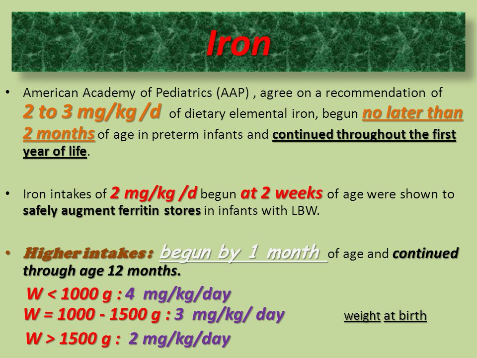 American Academy of Pediatrics (AAP) , agree on a recommendation of 2 to 3 mg/kg /d of dietary elemental iron, begun no later than 2 months of age in preterm infants and continued throughout the first year of life.
