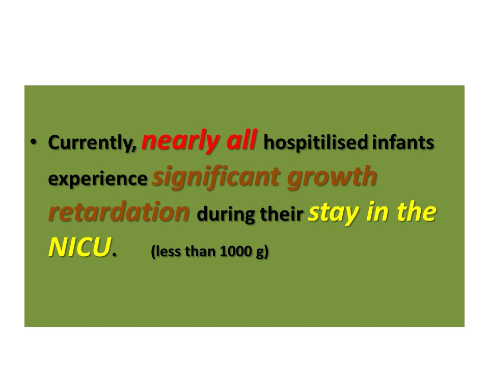 Currently, nearly all hospitilised infants experience significant growth retardation during their stay in the NICU.
