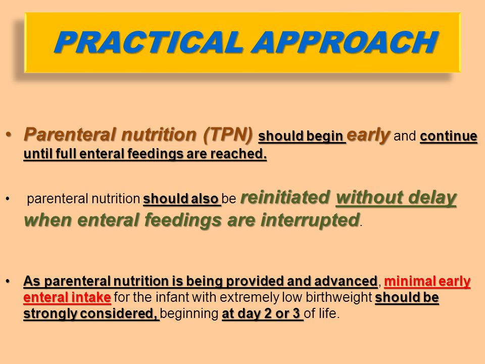 Parenteral nutrition (TPN) should begin early and continue until full enteral feedings are reached.