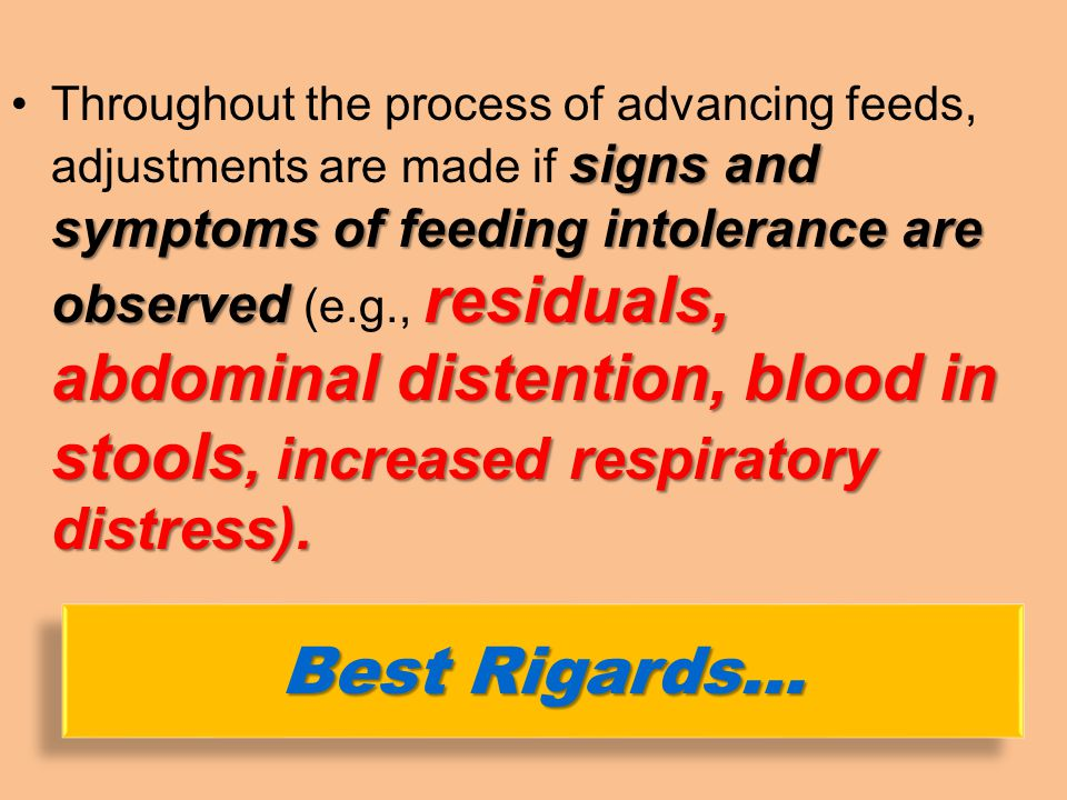 Throughout the process of advancing feeds, adjustments are made if signs and symptoms of feeding intolerance are observed (e.g., residuals, abdominal distention, blood in stools, increased respiratory distress).