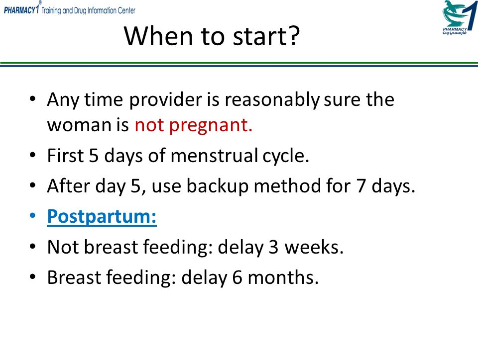 When to start Any time provider is reasonably sure the woman is not pregnant. First 5 days of menstrual cycle.