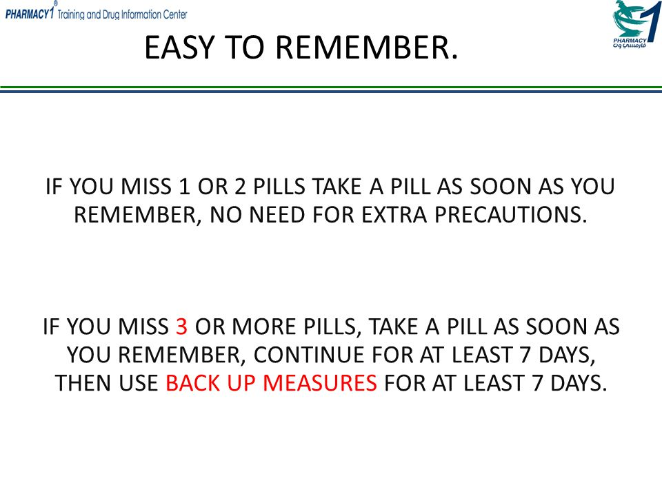 EASY TO REMEMBER. IF YOU MISS 1 OR 2 PILLS TAKE A PILL AS SOON AS YOU REMEMBER, NO NEED FOR EXTRA PRECAUTIONS.