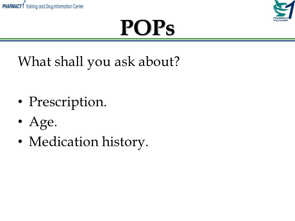 POPs What shall you ask about Prescription. Age. Medication history.