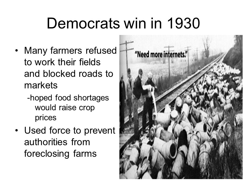 Democrats win in 1930 Many farmers refused to work their fields and blocked roads to markets. -hoped food shortages would raise crop prices.