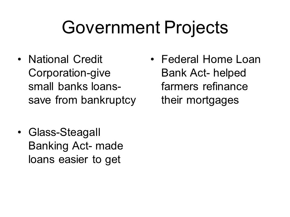Government Projects National Credit Corporation-give small banks loans-save from bankruptcy. Glass-Steagall Banking Act- made loans easier to get.