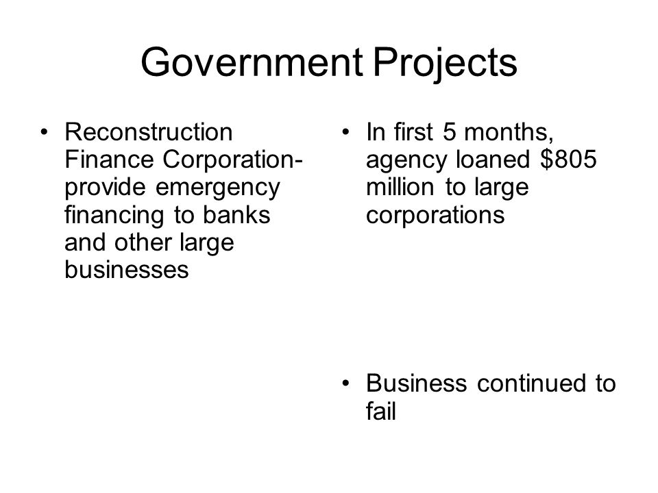 Government Projects Reconstruction Finance Corporation- provide emergency financing to banks and other large businesses.