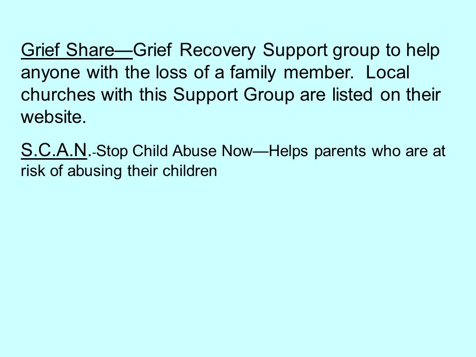 Grief Share—Grief Recovery Support group to help anyone with the loss of a family member. Local churches with this Support Group are listed on their website.