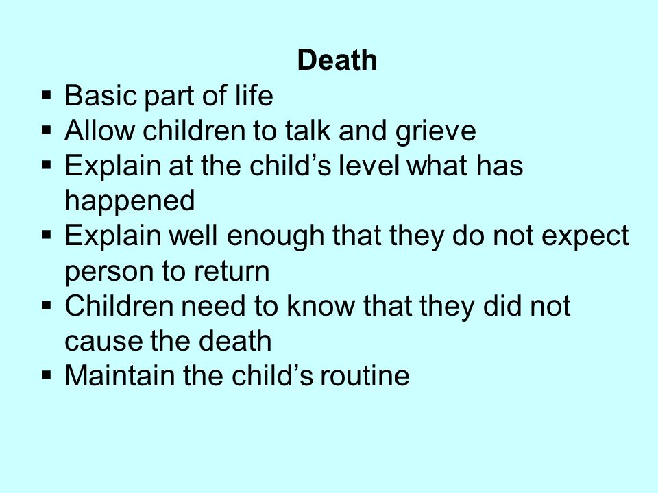 Death Basic part of life. Allow children to talk and grieve. Explain at the child's level what has happened.