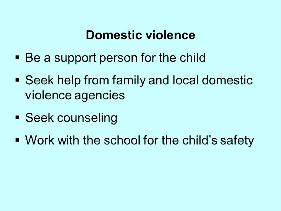 Domestic violence Be a support person for the child. Seek help from family and local domestic violence agencies.