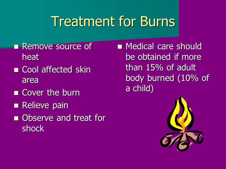 Treatment for Burns Remove source of heat Cool affected skin area