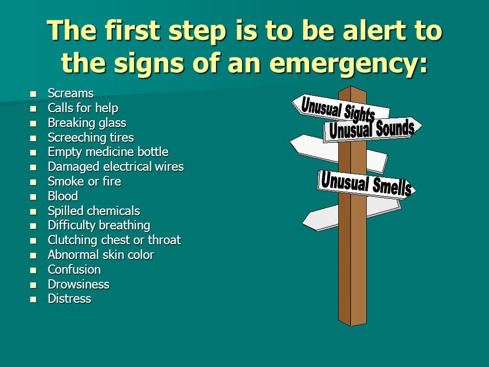 The first step is to be alert to the signs of an emergency: