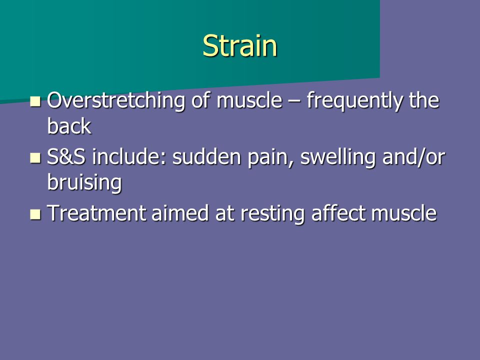 Strain Overstretching of muscle – frequently the back