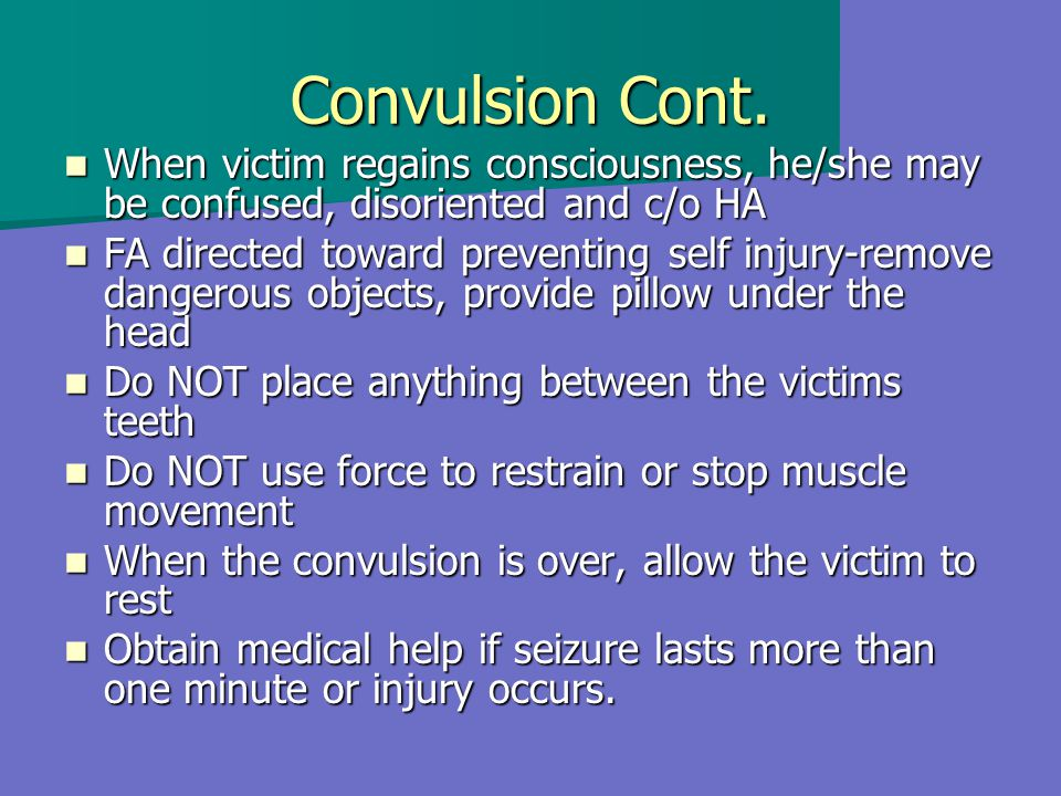 Convulsion Cont. When victim regains consciousness, he/she may be confused, disoriented and c/o HA.
