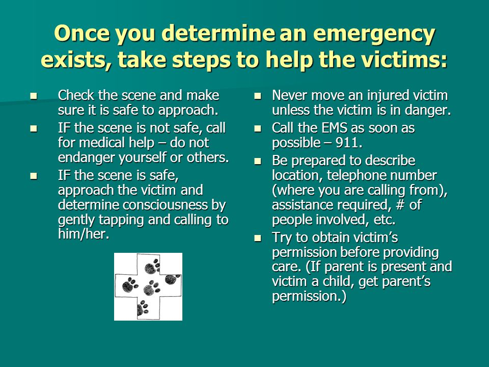 Once you determine an emergency exists, take steps to help the victims: