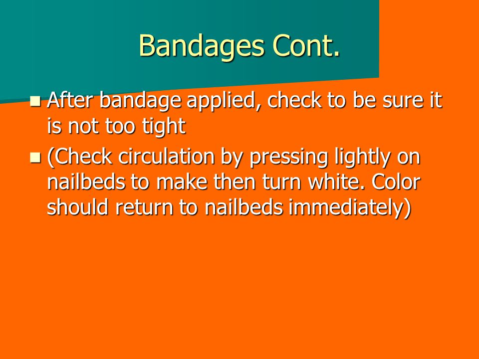 Bandages Cont. After bandage applied, check to be sure it is not too tight.